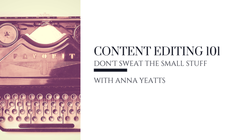 Content Editing 101 Don't Sweat the Small Stuff with Anna Yeatts